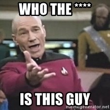 Picard Wtf - who the **** is this guy