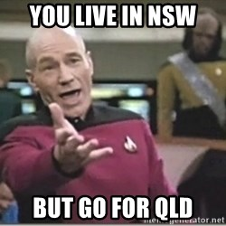 star trek wtf - YOU LIVE IN NSW BUT GO FOR QLD