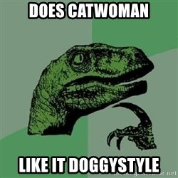 Philosoraptor - does catwoman like it doggystyle