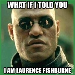 Matrix Morpheus - WHAT IF I TOLD YOU I am Laurence Fishburne