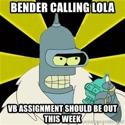 Bender IMHO - Bender calling lola VB assignment should be out this week
