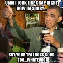 Upvoting Obama - umm i look like crap right now im sorry... BUT YOUR TEA LOOKS GOOD TOO...WHATEVAS