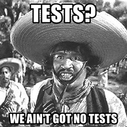 we don't need no stinking badges - Tests? We ain't got no tests
