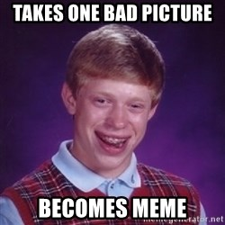 Bad Luck Brian - takes one bad picture  becomes meme