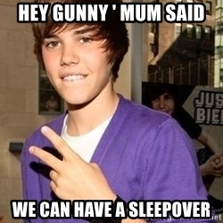Justin Beiber - hey gunny ' mum said we can have a sleepover