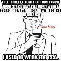 truestoryxd - They tried to tell me that I don't know about stress because I didn't work a corporate fast food chain with dozens of bosses I used to work for cca.