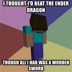 Depressed Minecraft Guy - I THOUGHT I'D BEAT THE ENDER DRAGON THOUGH ALL I HAD WAS A WOODEN SWORD
