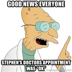"Good News Everyone - Good news everyone stephen's doctors appointment was ""ok"""