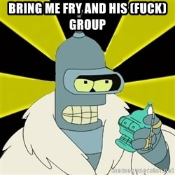 Bender IMHO - BRING ME FRY AND HIS (FUCK)GROUP