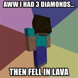 Depressed Minecraft Guy - AWW I HAD 3 DIAMONDS... THEN FELL IN LAVA