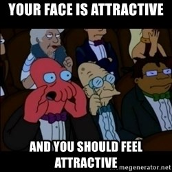 And You Should Feel Bad - Your face is attractive aND YOU SHOULD FEEL ATTRACTIVE