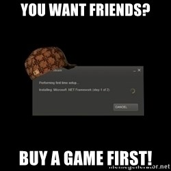 Scumbag Steam - YOU WANT FRIENDS? BUY A GAME FIRST!