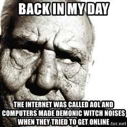 Back In My Day - back in my day  the internet was called aol and computers made demonic witch noises when they tried to get online