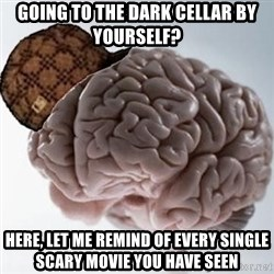 Scumbag Brain - Going To the DArk Cellar By Yourself? Here, Let me remind of every single scary movie you have seen