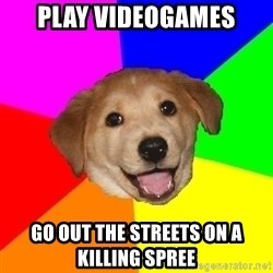 Advice Dog - play videogames go out the streets on a killing spree