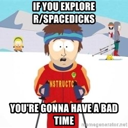 South Park Ski Teacher - IF YOU EXPLORE R/SPACEDICKS YOU'RE GONNA HAVE A BAD TIME