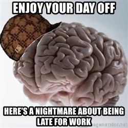 Scumbag Brain - Enjoy your day off Here's a nightmare about being late for work