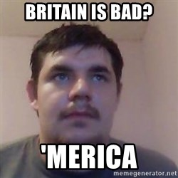 Ash the brit - Britain is bad? 'merica