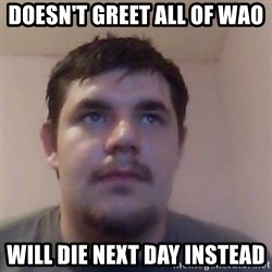 Ash the brit - doesn't greet all of wao will die next day instead
