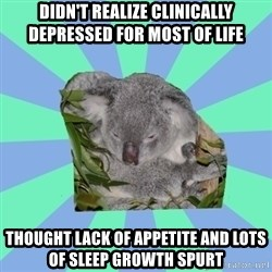 Clinically Depressed Koala - Didn't realize clinically depressed for most of life thought lack of APPETITE and lots of sleep growth spurt