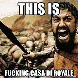 This Is Sparta Meme - THIS IS FUCKING CASA DI ROYALE