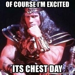 Conan the Barbarian - Of course I'm excited Its chest Day