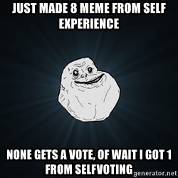 Forever Alone - just made 8 meme from self experience none gets a vote, of wait I got 1 from selfvoting