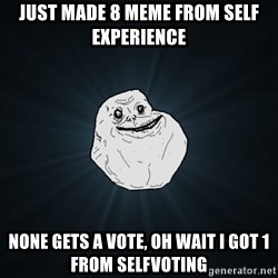 Forever Alone - Just made 8 meme from self experience none gets a vote, oh wait I got 1 from selfvoting