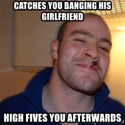 Good Guy Greg - catches you banging his girlfriend high fives you afterwards