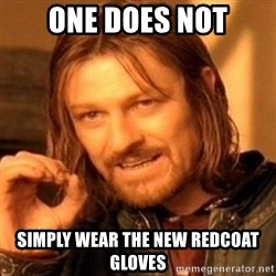 One Does Not Simply - one does not simply wear the new redcoat gloves