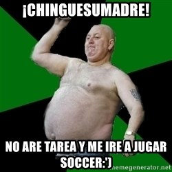 The Football Fan - ¡Chinguesumadre! no are tarea y me ire a jugar soccer:')
