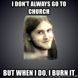 Typical Varg - I DON'T ALWAYS GO TO CHURCH BUT WHEN I DO, I BURN IT