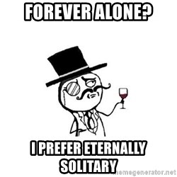 Posh meme - forever alone? i prefer eternally solitary