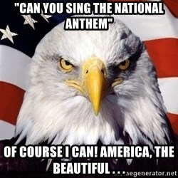 "American Pride Eagle - ""Can you sing the national Anthem"" Of course I can! America, the beautiful . . ."