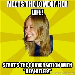 """Trologirl - Meets the love of her life! Start's the conversation with """"Hey Hitler!"""""""