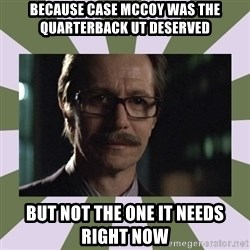 Commissioner Gordon  - Because case McCoy was the quarterback ut deserved but not the one it needs right now