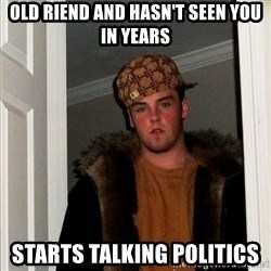 Scumbag Steve - old riend and hasn't seen you in years starts talking politics