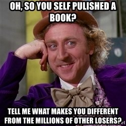 Willy Wonka - Oh, so you self pulished a book? Tell me What makes you different from the Millions of other losers?