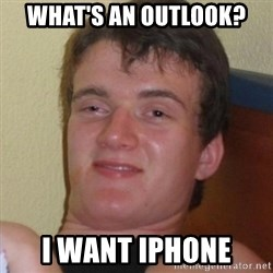 Really highguy - What's AN OUTLOOK? I WANT IPHONE