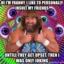 PSYLOL - HI i'm franny, i like to personally insult my friends untill they get upset, then i was only joking
