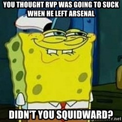 Spongebob Squarepants  - you thought rvp was going to suck when he left arsenal didn't you squidward?