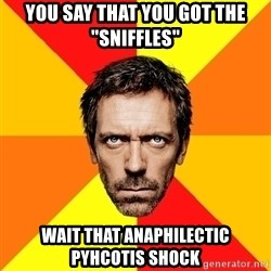 "Diagnostic House - you say that you got the ""sniffles"" wait that anaphilectic pyhcotis shock"