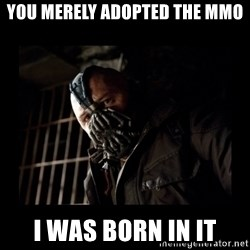 Bane Meme - You merely adopted the mMo I was born in it