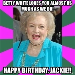 Betty WHITE! - Betty white loves you almost as much as we do! happy birthday, Jackie!!