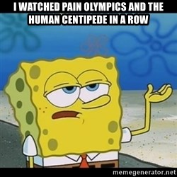 Spongebob only cry - I watched pain olympics and the human centipede in a row