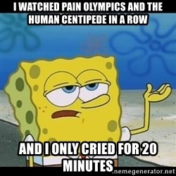 Spongebob only cry - I watched pain olympics and the human centipede in a row and i only cried for 20 minutes