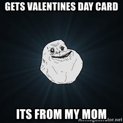Forever Alone - gets valentines day card its from my mom
