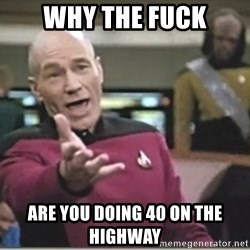 star trek wtf - Why the fuck Are you doing 40 on the highWay