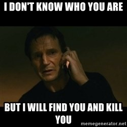 liam neeson taken - i don't know who you are but i will find you and kill you