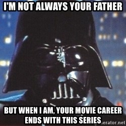 Darth Vader - I'm not always your father but when i am, your movie career ends with this series